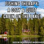 Outdoor Meme: Fishing Therapy: A Cozy & Quiet Cabin on the Lake!